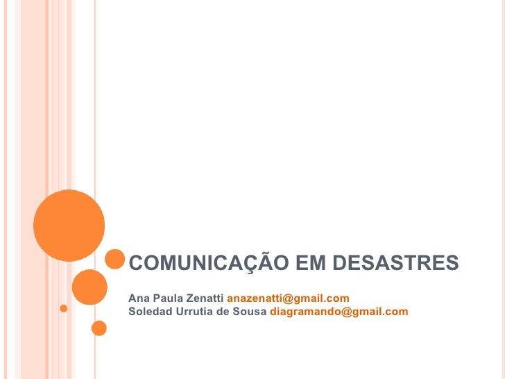 COMUNICAÇÃO EM DESASTRES Ana Paula Zenatti  [email_address] Soledad Urrutia de Sousa  [email_address]