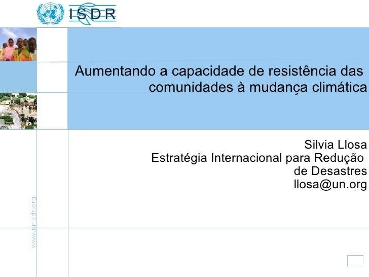 Silvia Llosa Estratégia Internacional para Redução  de Desastres [email_address] Aumentando a capacidade de resistência da...
