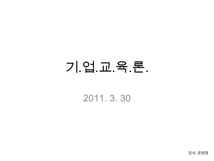 기.업.교.육.론.<br />2011. 3. 30<br />강사: 조현경<br />