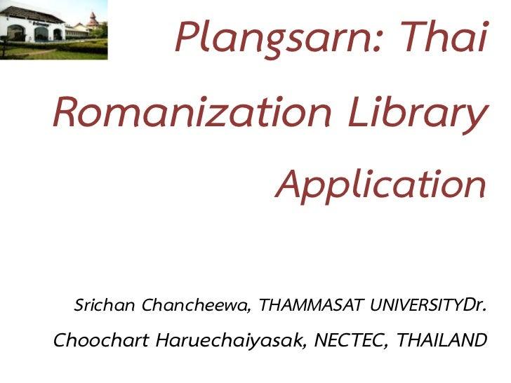 Plangsarn: ThaiRomanization Library                       Application  Srichan Chancheewa, THAMMASAT UNIVERSITYDr.Choochar...