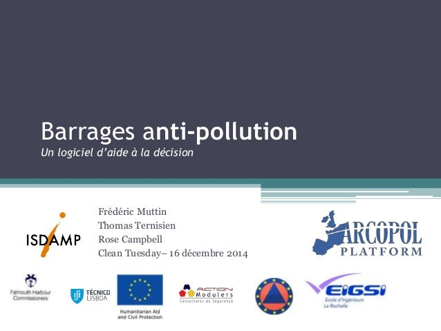 Barrages anti-pollution Un logiciel d'aide à la décision Frédéric Muttin Thomas Ternisien Rose Campbell Clean Tuesday– 16 ...