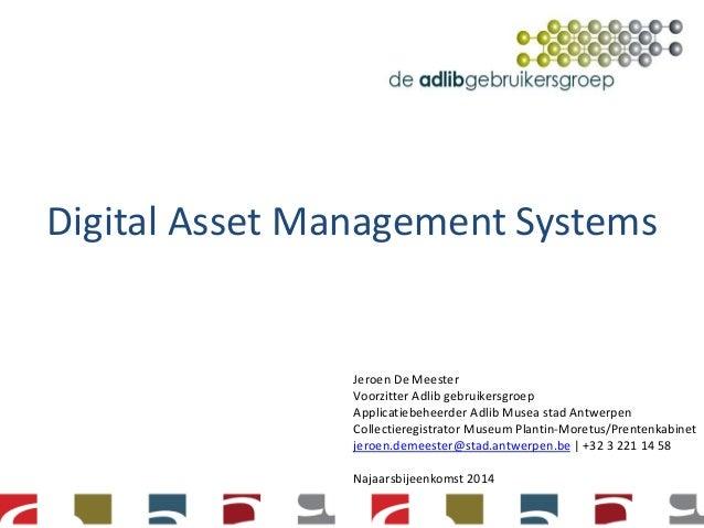 Digital Asset Management Systems  Jeroen De Meester  Voorzitter Adlib gebruikersgroep  Applicatiebeheerder Adlib Musea sta...
