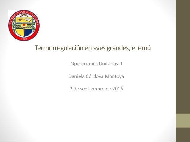 Termorregulaciónen avesgrandes, el emú Operaciones Unitarias II Daniela Córdova Montoya 2 de septiembre de 2016