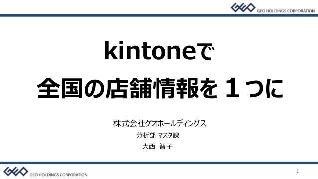 1 株式会社ゲオホールディングス 分析部 マスタ課 大西 智子 全国の店舗情報を1つに kintoneで