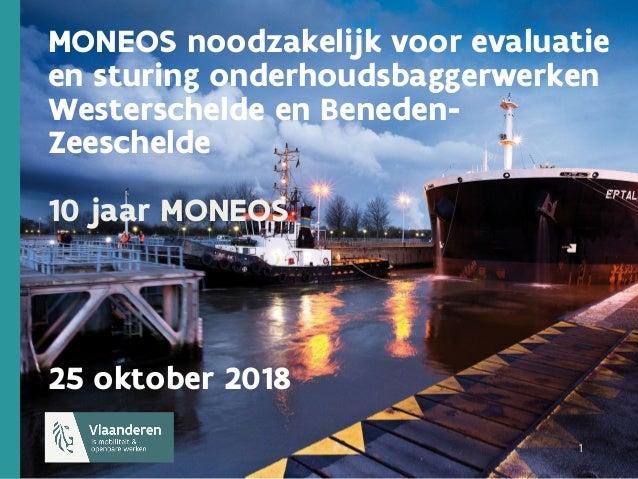 1 1 1 MONEOS noodzakelijk voor evaluatie en sturing onderhoudsbaggerwerken Westerschelde en Beneden- Zeeschelde 10 jaar MO...
