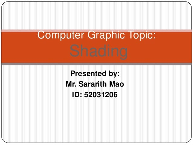 Presented by: Mr. Sararith Mao ID: 52031206 Computer Graphic Topic: Shading