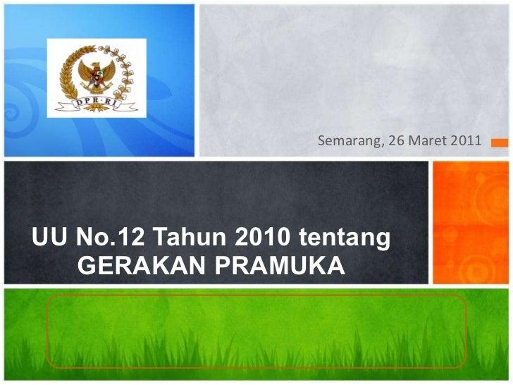 <ul><li>Semarang, 26 Maret 2011 </li></ul>UU No.12 Tahun 2010 tentang GERAKAN PRAMUKA