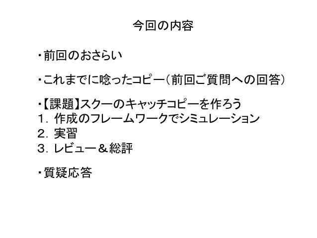 今回の内容 ・前回のおさらい ・これまでに唸ったコピー(前回ご質問への回答) ・【課題】スクーのキャッチコピーを作ろう 1.作成のフレームワークでシミュレーション 2.実習 3.レビュー&総評 ・質疑応答