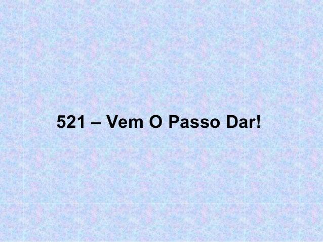521 – Vem O Passo Dar!
