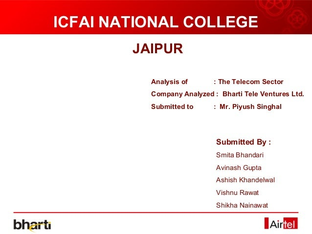 ICFAI NATIONAL COLLEGE        JAIPUR          Analysis of      : The Telecom Sector          Company Analyzed : Bharti Tel...