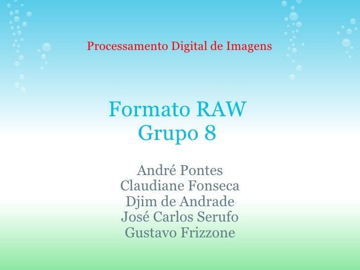 Formato RAW Grupo 8 André Pontes Claudiane Fonseca Djim de Andrade José Carlos Serufo Gustavo Frizzone Processamento Digit...