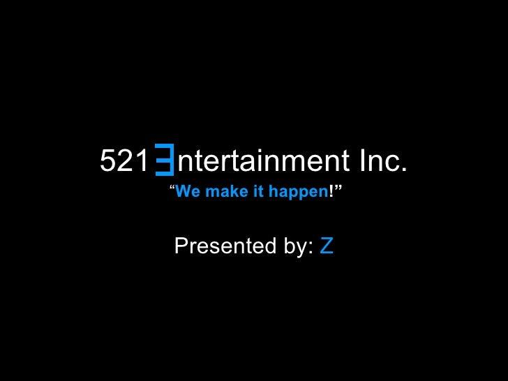 "521   ntertainment Inc. Presented by:   Z E "" We make it happen !"""