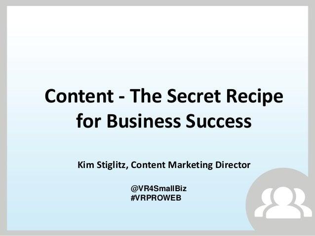 Content - The Secret Recipefor Business SuccessKim Stiglitz, Content Marketing Director@VR4SmallBiz#VRPROWEB
