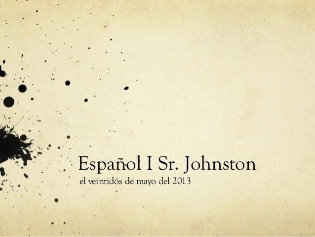 Español I Sr. Johnstonel veintidós de mayo del 2013