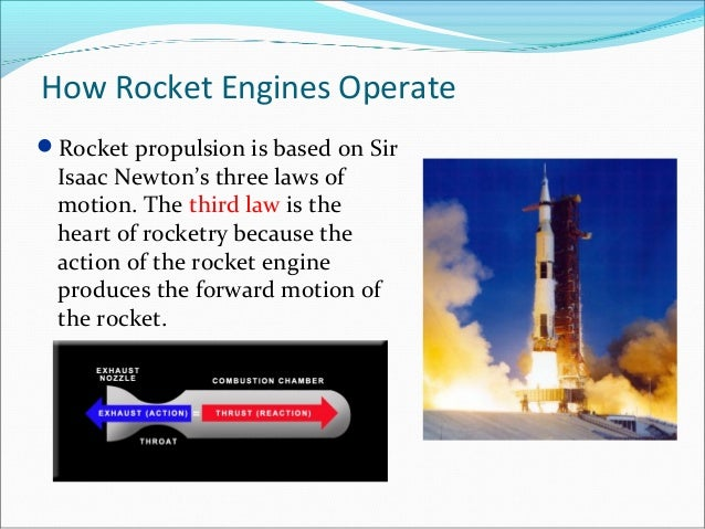 How Rocket Engines Operate Rocket propulsion is based on Sir Isaac Newton's three laws of motion. The third law is the he...