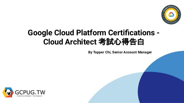 Google Cloud Platform Certifications - Cloud Architect 考試心得告白 By Topper Chi, Senior Account Manager