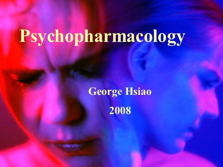 <ul><li>Psychopharmacology </li></ul><ul><li>George Hsiao </li></ul><ul><li>2008 </li></ul>