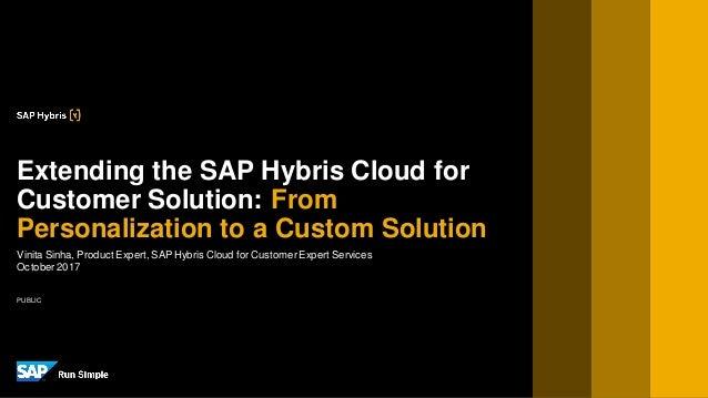 PUBLIC Vinita Sinha, Product Expert, SAP Hybris Cloud for CustomerExpert Services October2017 Extending the SAP Hybris Clo...