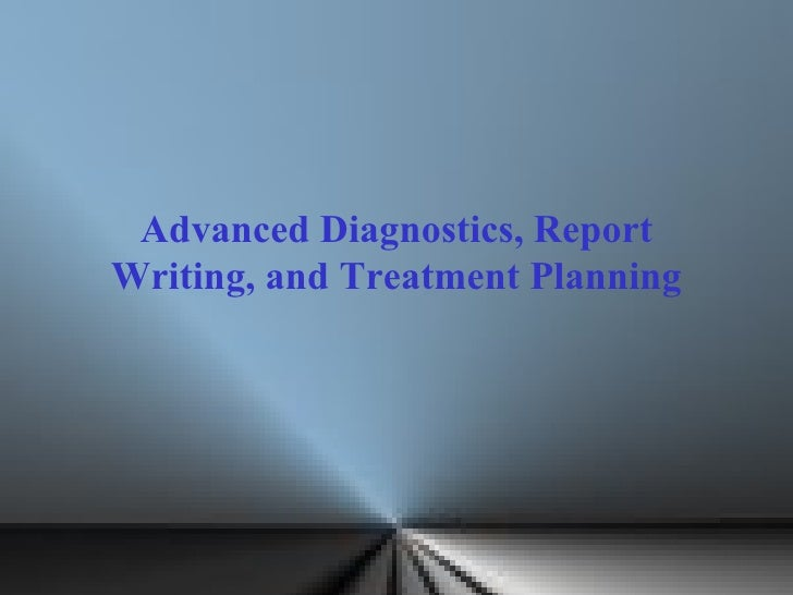 Advanced Diagnostics, Report Writing, and Treatment Planning