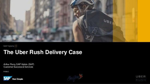 PUBLIC Arthur Perry, SAP Hybris (SAP) CustomerSuccess& Services The Uber Rush Delivery Case