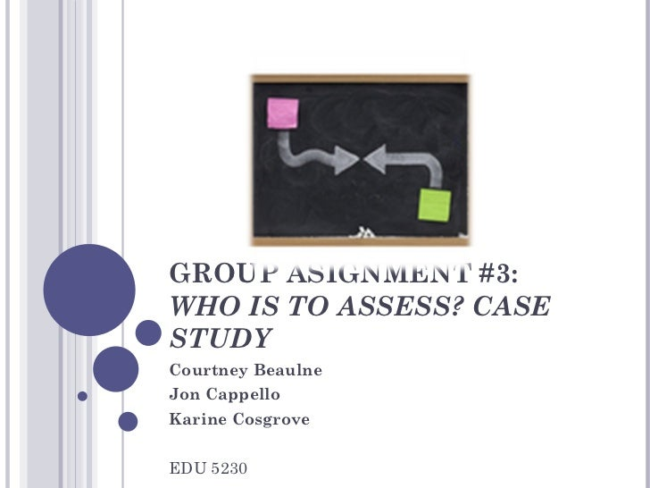 GROUP ASIGNMENT #3:  WHO IS TO ASSESS? CASE STUDY Courtney Beaulne Jon Cappello Karine Cosgrove EDU 5230