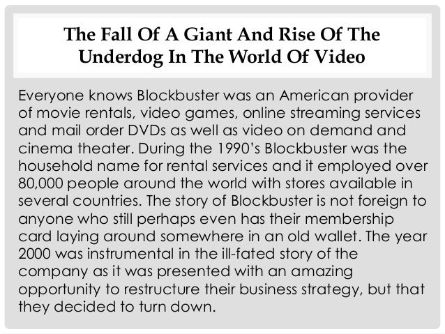 the rise and fall of blockbuster The idea was that netflix would run blockbuster's brand online and antioco's firm would promote netflix in its stores hastings got laughed out of the room we all know what happened next blockbuster went bankrupt in 2010 and netflix is now a $28 billion dollar company, about ten times what blockbuster was worth.