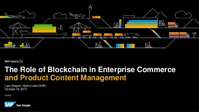 PUBLIC Lars Gregori, Hybris Labs (SAP) October18,2017 The Role of Blockchain in Enterprise Commerce and Product Content Ma...