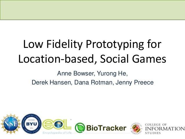Low Fidelity Prototyping for Location-based, Social Games Anne Bowser, Yurong He, Derek Hansen, Dana Rotman, Jenny Preece ...