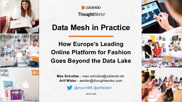 Data Mesh in Practice Max Schultze - max.schultze@zalando.de Arif Wider - awider@thoughtworks.com 25-06-2020 How Europe's ...