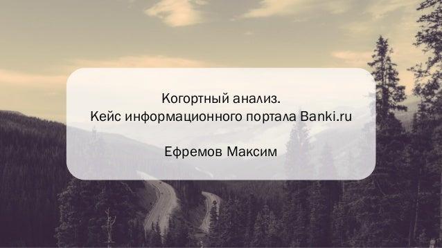 Когортный анализ. Кейс информационного портала Banki.ru Ефремов Максим