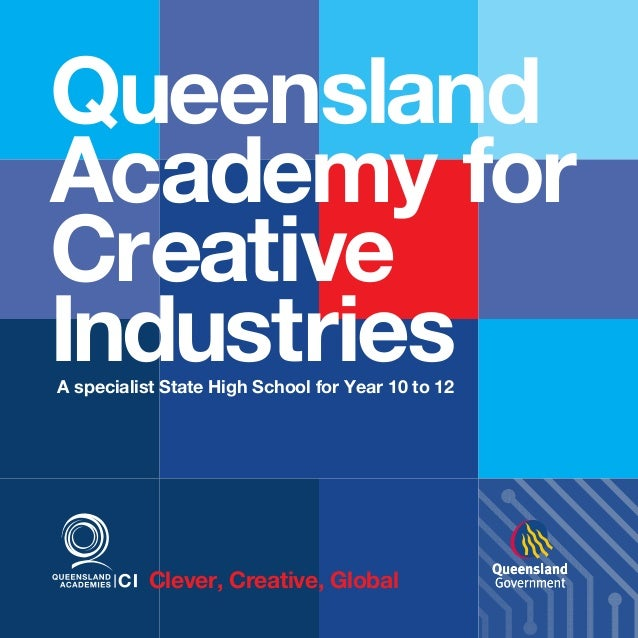 Queensland Academy for Creative Industries A specialist State High School for Year 10 to 12  Clever, Creative, Global