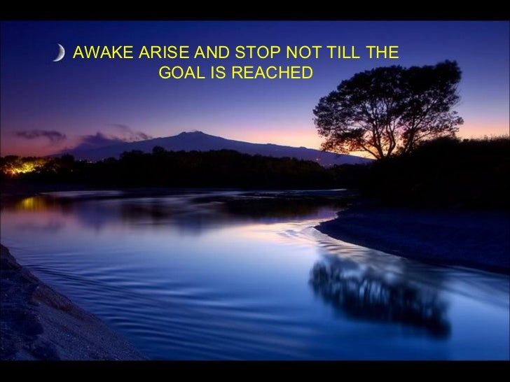 AWAKE ARISE AND STOP NOT TILL THE GOAL IS REACHED