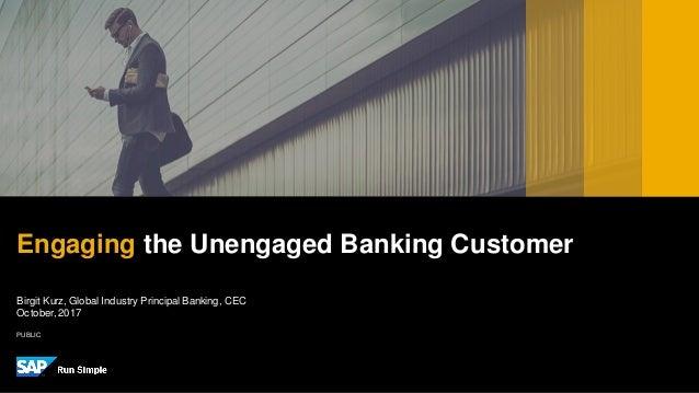 PUBLIC Birgit Kurz, Global Industry Principal Banking, CEC October,2017 Engaging the Unengaged Banking Customer