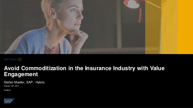 PUBLIC October 18th , 2017 Stefan Mueller, SAP - Hybris Avoid Commoditization in the Insurance Industry with Value Engagem...