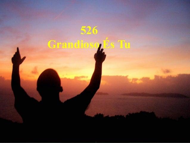 526 Grandioso És Tu