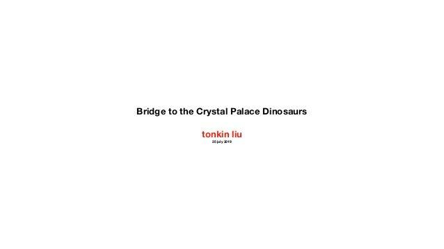Bridge to the Crystal Palace Dinosaurs tonkin liu 25 july 2019