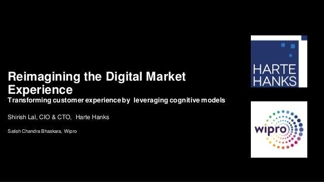 Shirish Lal, CIO & CTO, Harte Hanks Satish Chandra Bhaskara, Wipro Reimagining the Digital Market Experience Transforming ...