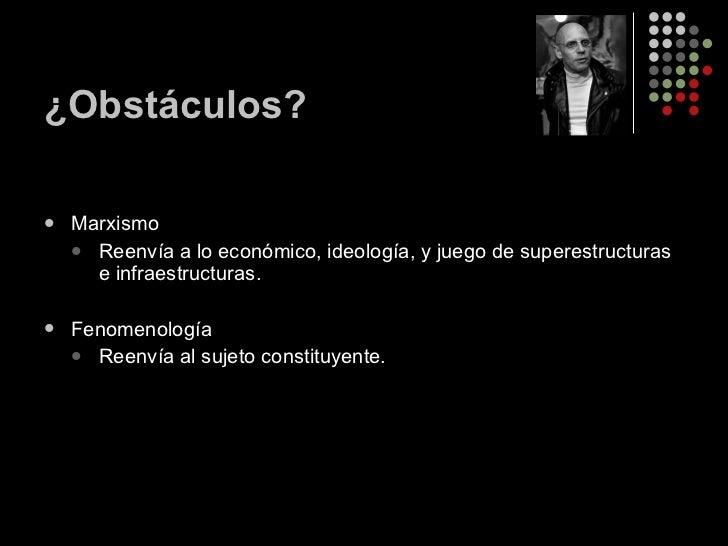¿Obstáculos? <ul><li>Marxismo </li></ul><ul><ul><li>Reenvía a lo económico, ideología, y juego de superestructuras e infra...