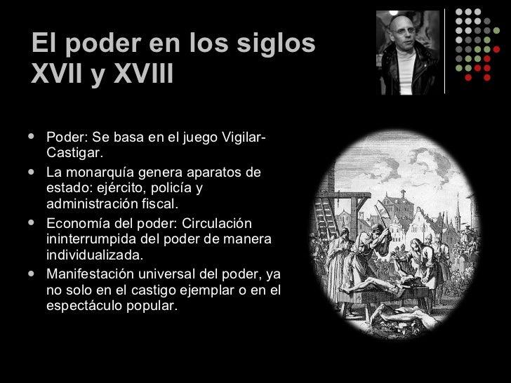 El poder en los siglos XVII y XVIII <ul><li>Poder: Se basa en el juego Vigilar-Castigar. </li></ul><ul><li>La monarquía ge...