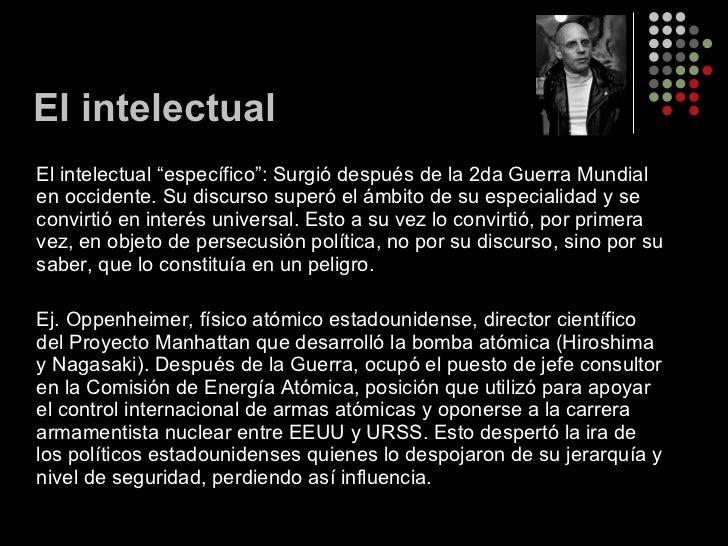 """El intelectual <ul><li>El intelectual """"específico"""": Surgió después de la 2da Guerra Mundial en occidente. Su discurso supe..."""