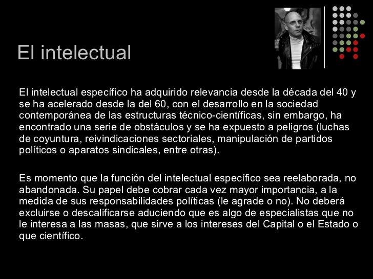 <ul><li>El intelectual específico ha adquirido relevancia desde la década del 40 y se ha acelerado desde la del 60, con el...