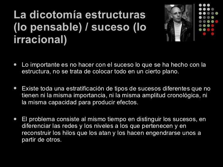 La dicotomía estructuras (lo pensable) / suceso (lo irracional) <ul><li>Lo importante es no hacer con el suceso lo que se ...