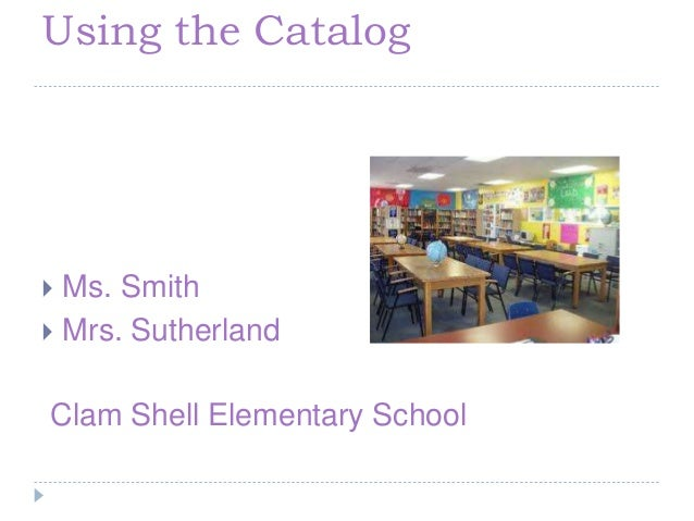 Using the Catalog  Ms. Smith  Mrs. Sutherland Clam Shell Elementary School