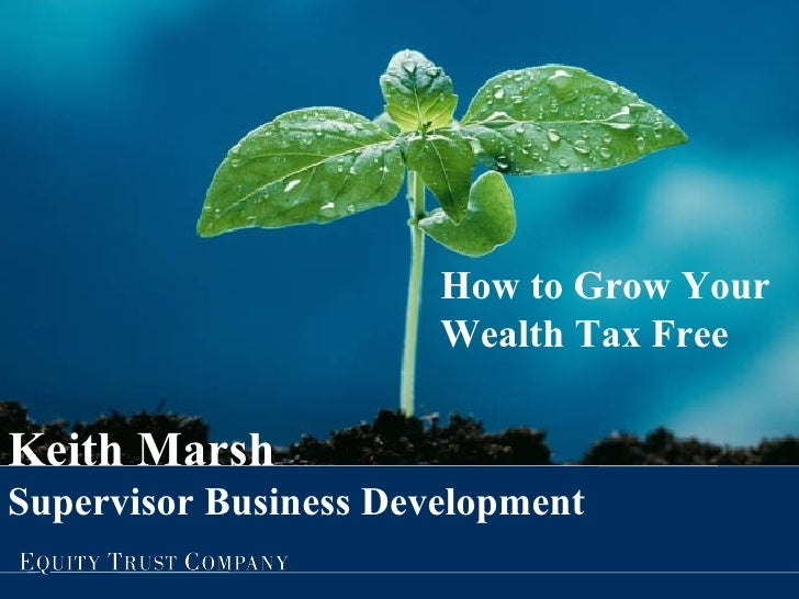 How to Grow Your Wealth Tax Free Keith Marsh Supervisor Business Development