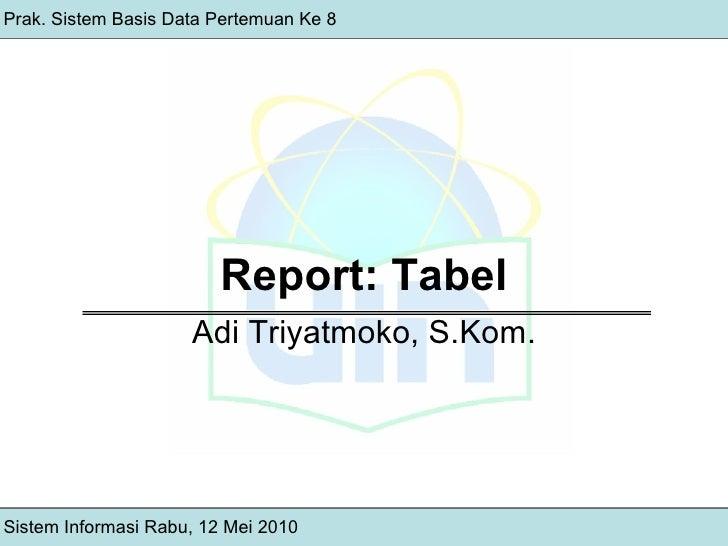 Report: Tabel Adi Triyatmoko, S.Kom. Prak. Sistem Basis Data Pertemuan Ke 8 Sistem Informasi Rabu, 12 Mei 2010