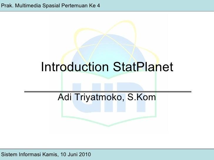 Introduction StatPlanet Adi Triyatmoko, S.Kom Prak. Multimedia Spasial Pertemuan Ke 4 Sistem Informasi Kamis, 10 Juni 2010