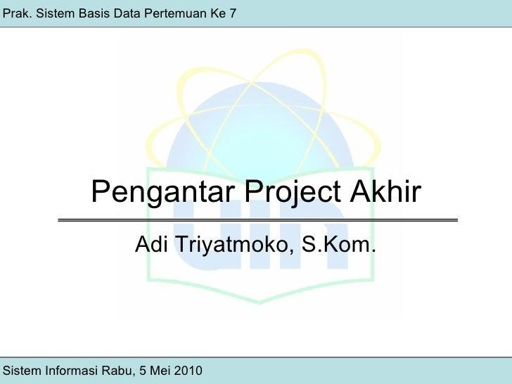 Pengantar Project Akhir Sistem Informasi Rabu, 5 Mei 2010 Prak. Sistem Basis Data Pertemuan Ke 7 Adi Triyatmoko, S.Kom.