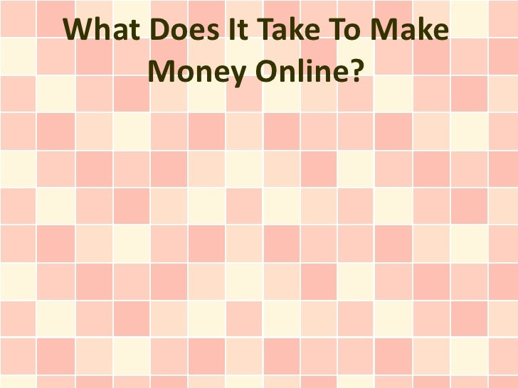 What Does It Take To Make     Money Online?