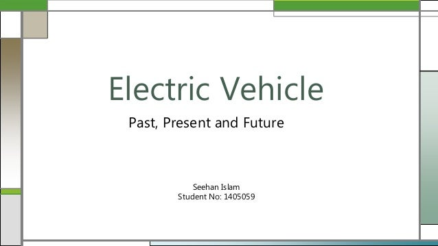 Past, Present and Future Electric Vehicle Seehan Islam Student No: 1405059