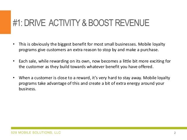#1:DRIVE ACTIVITY& BOOSTREVENUE • This is obviously the biggest benefit for most small businesses. Mobile loyalty programs...